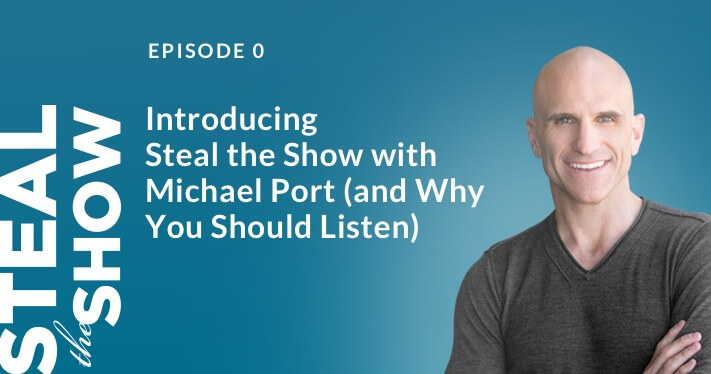 000 Introducing Steal the Show with Michael Port (and Why You Should Listen)