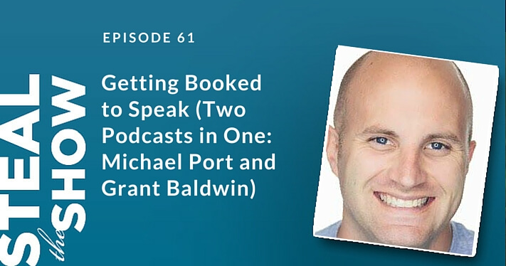 061 Getting Booked to Speak (Two Podcasts in One: Michael Port and Grant Baldwin)