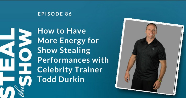 086 How to Have More Energy for Show Stealing Performances with Celebrity Trainer Todd Durkin